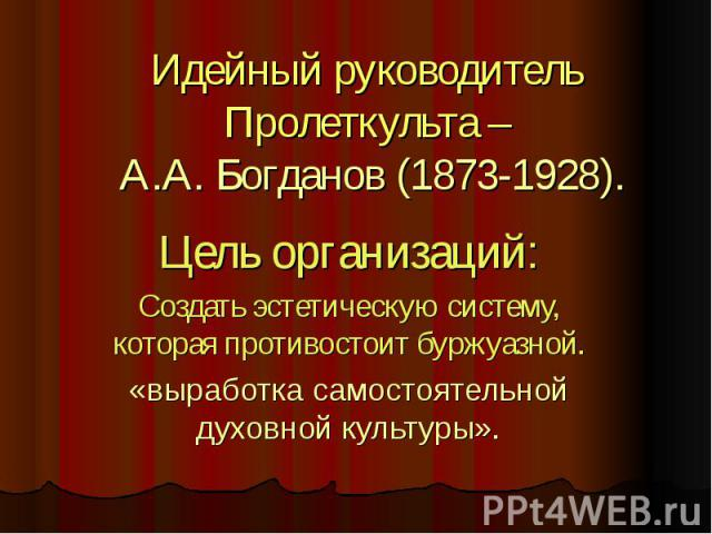 Идейный руководитель Пролеткульта – А.А. Богданов (1873-1928). Цель организаций:Создать эстетическую систему, которая противостоит буржуазной.«выработка самостоятельной духовной культуры».
