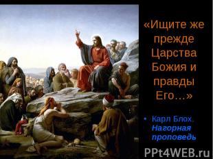 «Ищите же прежде Царства Божия и правды Его…» Карл Блох. Нагорная проповедь