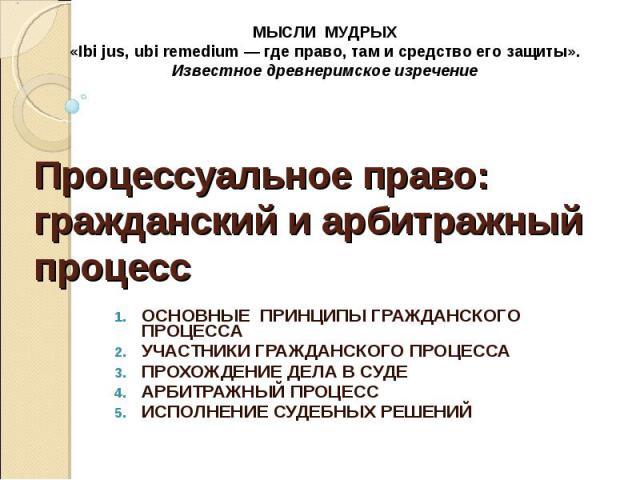 МЫСЛИ МУДРЫХ«Ibi jus, ubi remedium — где право, там и средство его защиты».Известное древнеримское изречение Процессуальное право: гражданский и арбитражный процесс ОСНОВНЫЕ ПРИНЦИПЫ ГРАЖДАНСКОГО ПРОЦЕССАУЧАСТНИКИ ГРАЖДАНСКОГО ПРОЦЕССАПРОХОЖДЕНИЕ ДЕ…