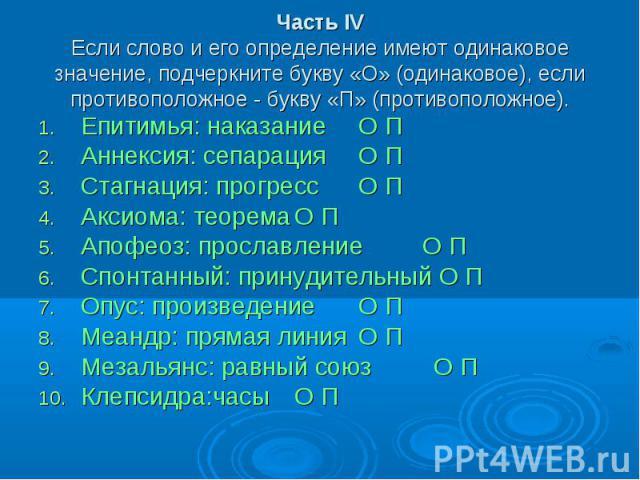 Часть IVЕсли слово и его определение имеют одинаковое значение, подчеркните букву «О» (одинаковое), если противоположное - букву «П» (противоположное). Епитимья: наказаниеО ПАннексия: сепарацияО ПСтагнация: прогрессО ПАксиома: теоремаО ПАпофеоз: про…