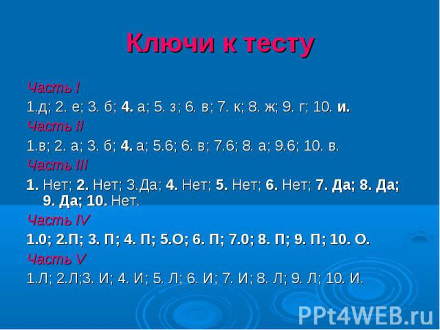 Ключи к тесту Часть I1.д; 2. е; 3. б; 4. а; 5. з; 6. в; 7. к; 8. ж; 9. г; 10. и.Часть II1.в; 2. а; 3. б; 4. а; 5.6; 6. в; 7.6; 8. а; 9.6; 10. в.Часть III1. Нет; 2. Нет; З.Да; 4. Нет; 5. Нет; 6. Нет; 7. Да; 8. Да; 9. Да; 10. Нет.Часть IV1.0; 2.П; 3. …