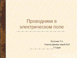 Проводники в электрическом поле Петухова Т.А.Учитель физики лицей №15Г.Саров