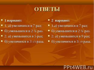ОТВЕТЫ 1 вариант:1. а) увеличится в 7 раз;б) уменьшится в 2 ¼ раз.2. а) уменьшит