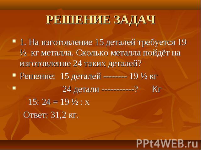 РЕШЕНИЕ ЗАДАЧ 1. На изготовление 15 деталей требуется 19 ½ кг металла. Сколько металла пойдёт на изготовление 24 таких деталей?Решение: 15 деталей -------- 19 ½ кг 24 детали -----------? Кг 15: 24 = 19 ½ : х Ответ: 31,2 кг.