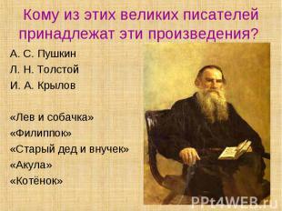 Кому из этих великих писателей принадлежат эти произведения? А. С. ПушкинЛ. Н. Т