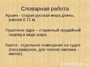 Словарная работа Аршин - старая русская мера длины, равная 0.71 м.Пушечное ядро