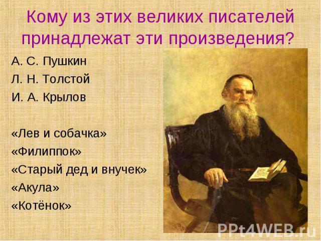 Кому из этих великих писателей принадлежат эти произведения? А. С. ПушкинЛ. Н. ТолстойИ. А. Крылов«Лев и собачка»«Филиппок»«Старый дед и внучек»«Акула»«Котёнок»