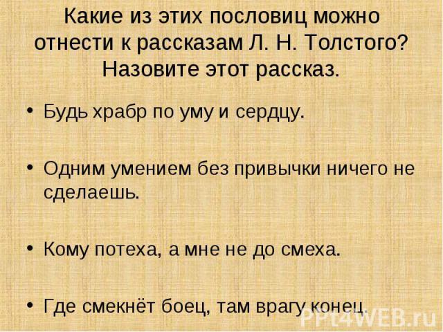 Какие из этих пословиц можно отнести к рассказам Л. Н. Толстого? Назовите этот рассказ. Будь храбр по уму и сердцу.Одним умением без привычки ничего не сделаешь.Кому потеха, а мне не до смеха.Где смекнёт боец, там врагу конец.