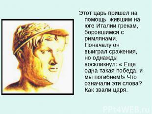 Этот царь пришел на помощь жившим на юге Италии грекам, боровшимся с римлянами.
