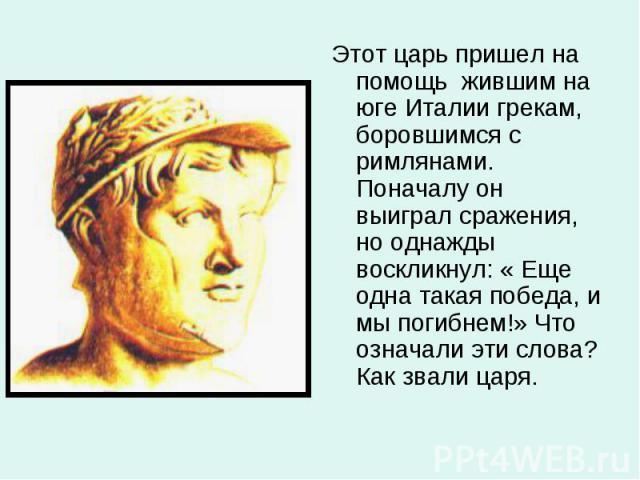 Этот царь пришел на помощь жившим на юге Италии грекам, боровшимся с римлянами. Поначалу он выиграл сражения, но однажды воскликнул: « Еще одна такая победа, и мы погибнем!» Что означали эти слова? Как звали царя.