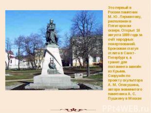 Это первый в России памятник М. Ю. Лермонтову, расположен в Пятигорском сквере.