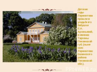 Детские годы Лермонтова прошли в усадьбе его бабушки Е.А. Арсеньевой, в имении Т