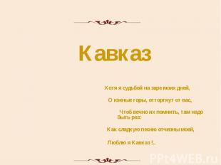 Кавказ Хотя я судьбой на заре моих дней, О южные горы, отторгнут от вас, Чтоб ве