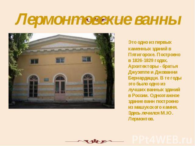 Лермонтовские ванны Это одно из первых каменных зданий в Пятигорске. Построено в 1826-1829 годах. Архитекторы - братья Джузеппе и Джованни Бернардацци. В те годы это было одно из лучших ванных зданий в России. Одноэтажное здание ванн построено из ма…