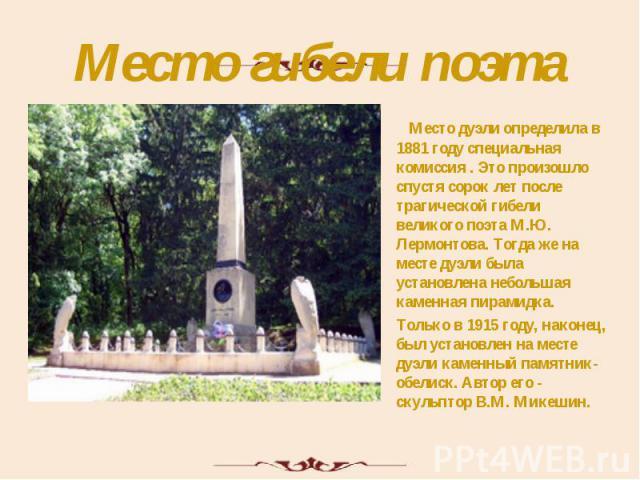 Место гибели поэта Место дуэли определила в 1881 году специальная комиссия . Это произошло спустя сорок лет после трагической гибели великого поэта М.Ю. Лермонтова. Тогда же на месте дуэли была установлена небольшая каменная пирамидка. Только в 1915…