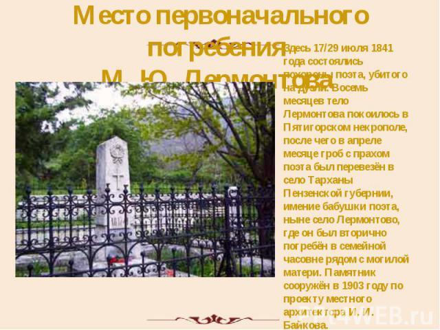 Место первоначального погребения М. Ю. Лермонтова Здесь 17/29 июля 1841 года состоялись похороны поэта, убитого на дуэли. Восемь месяцев тело Лермонтова покоилось в Пятигорском некрополе, после чего в апреле месяце гроб с прахом поэта был перевезён …