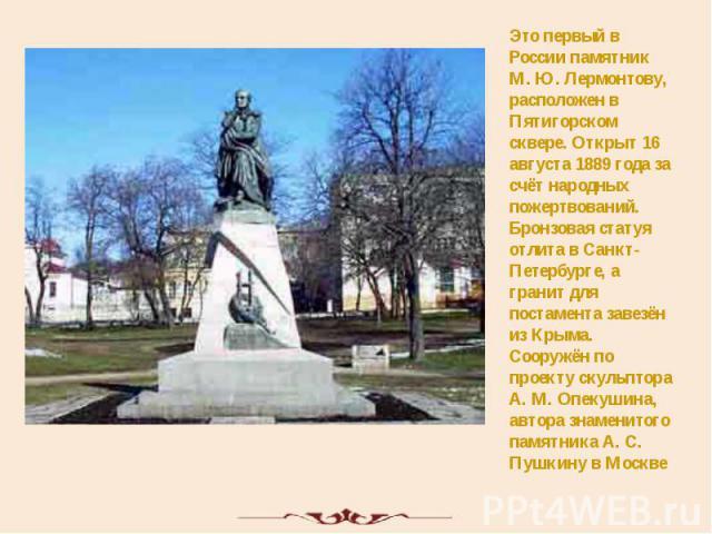 Это первый в России памятник М. Ю. Лермонтову, расположен в Пятигорском сквере. Открыт 16 августа 1889 года за счёт народных пожертвований. Бронзовая статуя отлита в Санкт-Петербурге, а гранит для постамента завезён из Крыма. Сооружён по проекту ску…