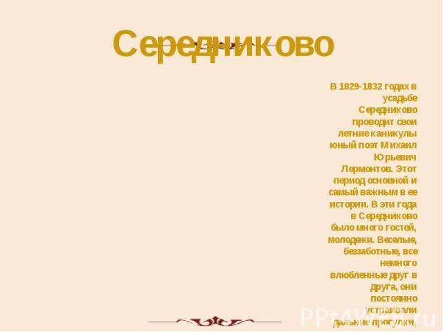 Середниково В 1829-1832 годах в усадьбе Середниково проводит свои летние каникулы юный поэт Михаил Юрьевич Лермонтов. Этот период основной и самый важным в ее истории. В эти года в Середниково было много гостей, молодежи. Веселые, беззаботные, все н…
