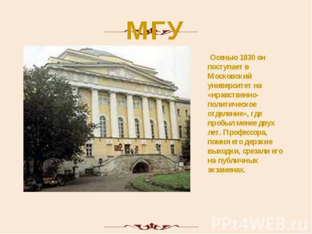 МГУ Осенью 1830 он поступает в Московский университет на «нравственно-политическое отделение», где пробыл менее двух лет. Профессора, помня его дерзкие выходки, срезали его на публичных экзаменах.