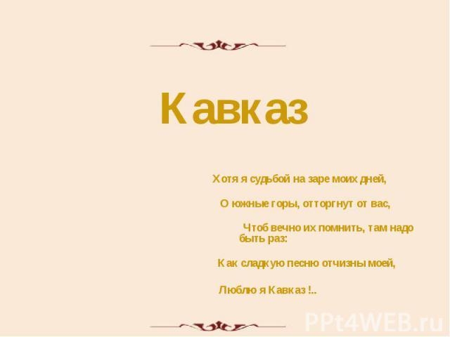 Кавказ Хотя я судьбой на заре моих дней, О южные горы, отторгнут от вас, Чтоб вечно их помнить, там надо быть раз: Как сладкую песню отчизны моей, Люблю я Кавказ !..