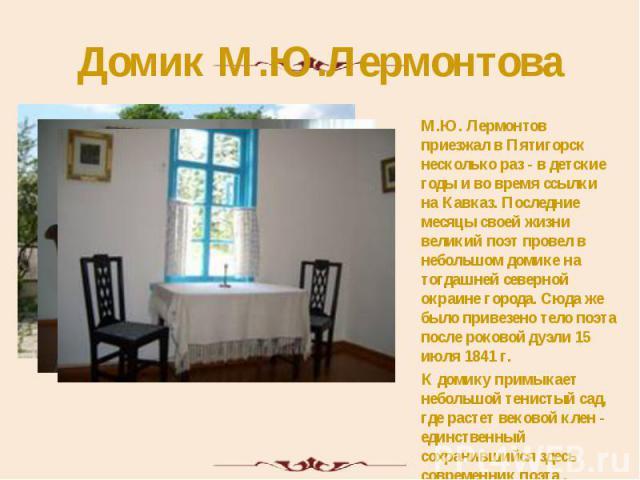 Домик М.Ю.Лермонтова М.Ю. Лермонтов приезжал в Пятигорск несколько раз - в детские годы и во время ссылки на Кавказ. Последние месяцы своей жизни великий поэт провел в небольшом домике на тогдашней северной окраине города. Сюда же было привезено тел…
