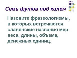 Семь футов под килем Назовите фразеологизмы, в которых встречаются славянские на