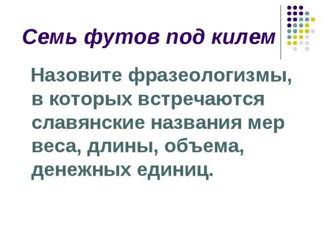 Семь футов под килем Назовите фразеологизмы, в которых встречаются славянские названия мер веса, длины, объема, денежных единиц.