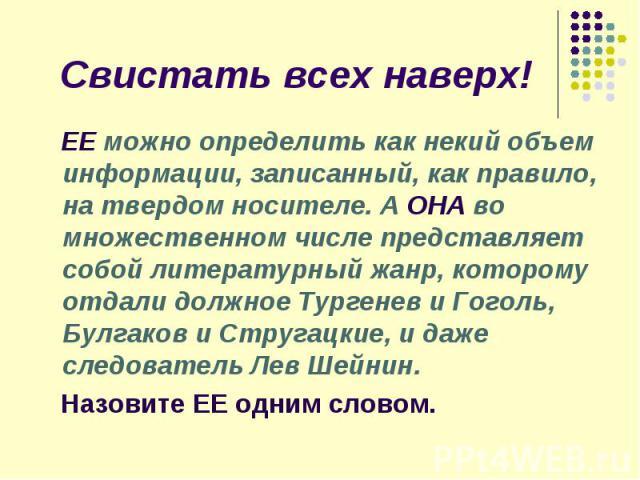 Свистать всех наверх! ЕЕ можно определить как некий объем информации, записанный, как правило, на твердом носителе. А ОНА во множественном числе представляет собой литературный жанр, которому отдали должное Тургенев и Гоголь, Булгаков и Стругацкие, …
