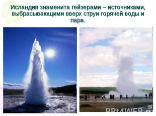 Исландия знаменита гейзерами – источниками, выбрасывающими вверх струи горячей в