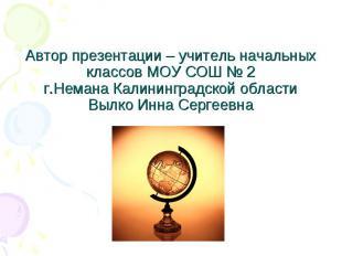 Автор презентации – учитель начальных классов МОУ СОШ № 2г.Немана Калининградско