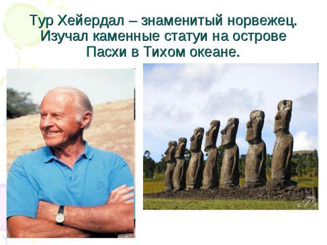 Тур Хейердал – знаменитый норвежец. Изучал каменные статуи на острове Пасхи в Тихом океане.