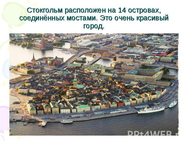 Стокгольм расположен на 14 островах, соединённых мостами. Это очень красивый город.