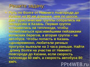 Решите задачу: Путь по Волге от Нижнего Новгорода до Казани на 80 км длиннее, че