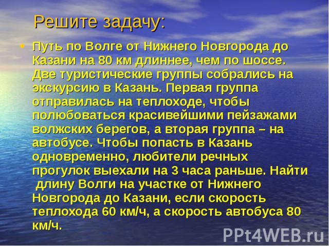 Решите задачу: Путь по Волге от Нижнего Новгорода до Казани на 80 км длиннее, чем по шоссе. Две туристические группы собрались на экскурсию в Казань. Первая группа отправилась на теплоходе, чтобы полюбоваться красивейшими пейзажами волжских берегов,…