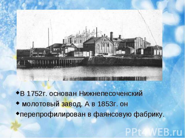 В 1752г. основан Нижнепесоченский молотовый завод. А в 1853г. он перепрофилирован в фаянсовую фабрику.