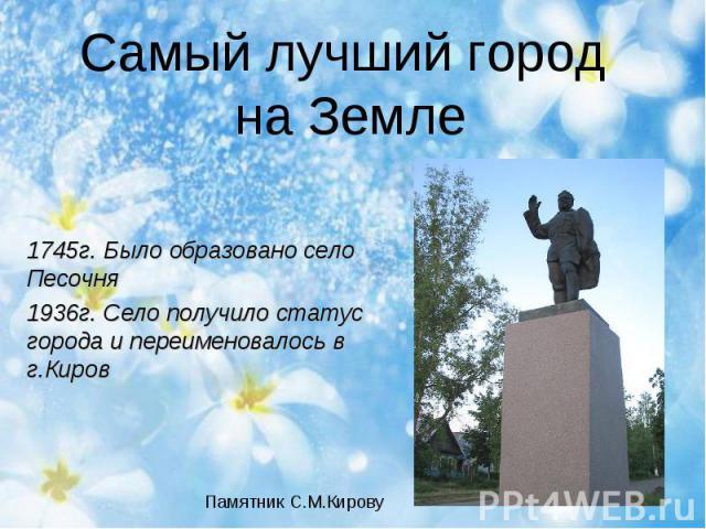 Самый лучший город на Земле 1745г. Было образовано село Песочня1936г. Село получило статус города и переименовалось в г.КировПамятник С.М.Кирову