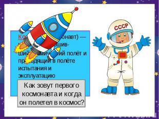 Космонавт (астронавт) — человек, совершив-ший космический полёт и проводящий в п