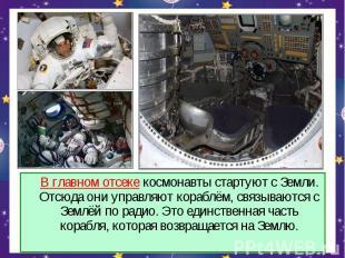 В главном отсеке космонавты стартуют с Земли. Отсюда они управляют кораблём, свя