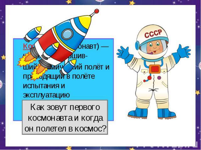 Космонавт (астронавт) — человек, совершив-ший космический полёт и проводящий в полёте испытания и эксплуатацию космической техники.Как зовут первогокосмонавта и когдаон полетел в космос?