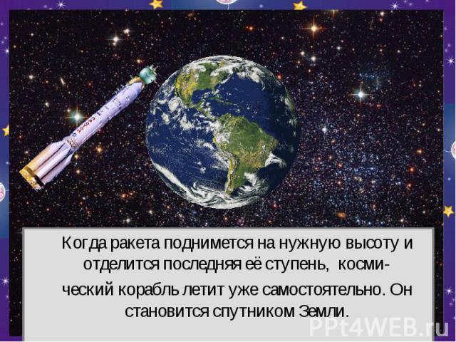 Когда ракета поднимется на нужную высоту и отделится последняя её ступень, косми-ческий корабль летит уже самостоятельно. Он становится спутником Земли.