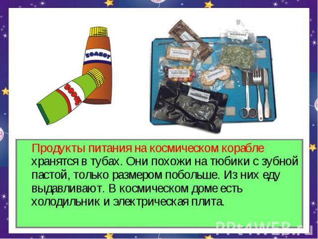 Продукты питания на космическом корабле хранятся в тубах. Они похожи на тюбики с зубной пастой, только размером побольше. Из них еду выдавливают. В космическом доме есть холодильник и электрическая плита.