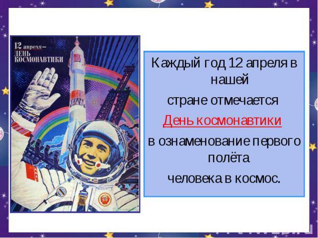 Каждый год 12 апреля в нашейстране отмечается День космонавтики в ознаменование первого полёта человека в космос.
