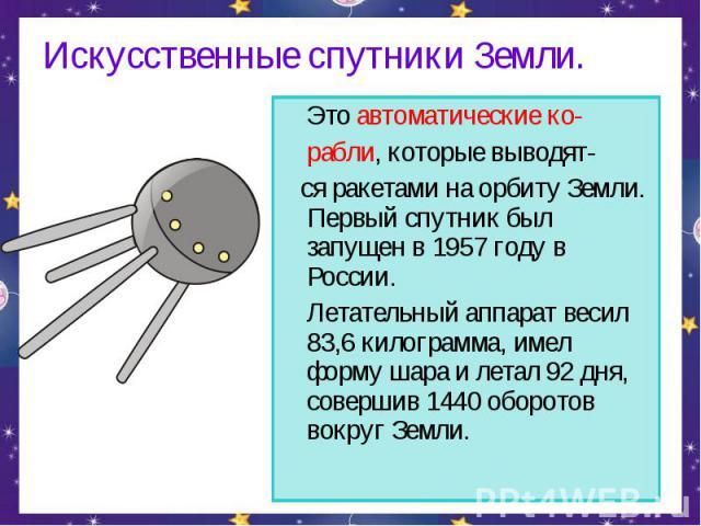 Искусственные спутники Земли. Это автоматические ко-рабли, которые выводят- ся ракетами на орбиту Земли. Первый спутник был запущен в 1957 году в России. Летательный аппарат весил 83,6 килограмма, имел форму шара и летал 92 дня, совершив 1440 оборот…