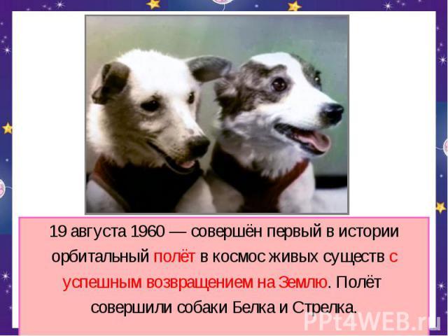 19 августа 1960 — совершён первый в историиорбитальный полёт в космос живых существ суспешным возвращением на Землю. Полёт совершили собаки Белка и Стрелка.