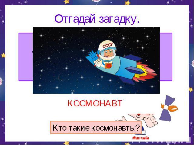 Отгадай загадку. Сначала его в центрифуге крутили,А после в тяжёлый скафандр нарядили.Отправился он полетать среди звёзд.Я тоже хочу! Говорят, не дорос.КОСМОНАВТКто такие космонавты?