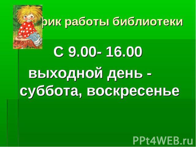 График работы библиотеки С 9.00- 16.00выходной день - суббота, воскресенье