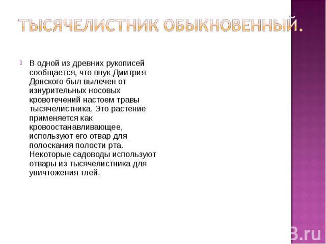 Тысячелистник обыкновенный. В одной из древних рукописей сообщается, что внук Дмитрия Донского был вылечен от изнурительных носовых кровотечений настоем травы тысячелистника. Это растение применяется как кровоостанавливающее, используют его отвар дл…