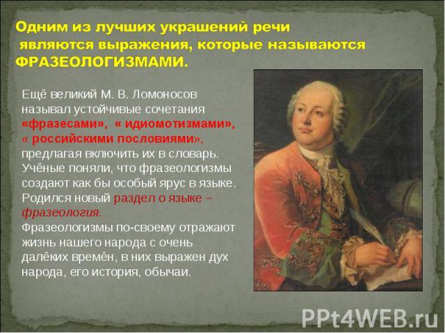 Одним из лучших украшений речи являются выражения, которые называются ФРАЗЕОЛОГИЗМАМИ. Ещё великий М. В. Ломоносов называл устойчивые сочетания «фразесами», « идиомотизмами»,« российскими пословиями», предлагая включить их в словарь. Учёные поняли, …