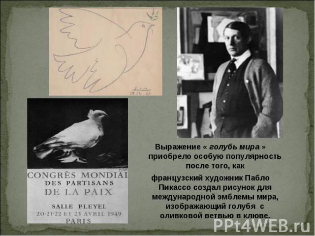 Выражение « голубь мира » приобрело особую популярность после того, какфранцузский художник Пабло Пикассо создал рисунок для международной эмблемы мира, изображающий голубя с оливковой ветвью в клюве.