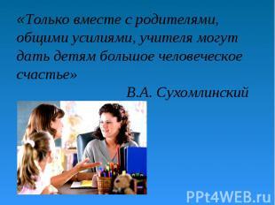 «Только вместе с родителями, общими усилиями, учителя могут дать детям большое ч